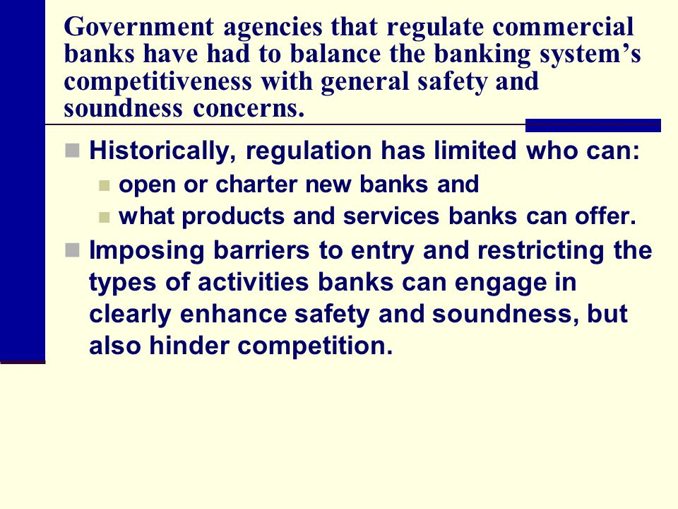 Government agencies that regulate commercial banks have had to balance the banking systems competitiveness with general safety and soundness concerns.