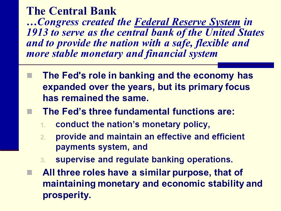 The Central Bank …Congress created the Federal Reserve System in 1913 to serve as the central bank of the United States and to provide the nation with