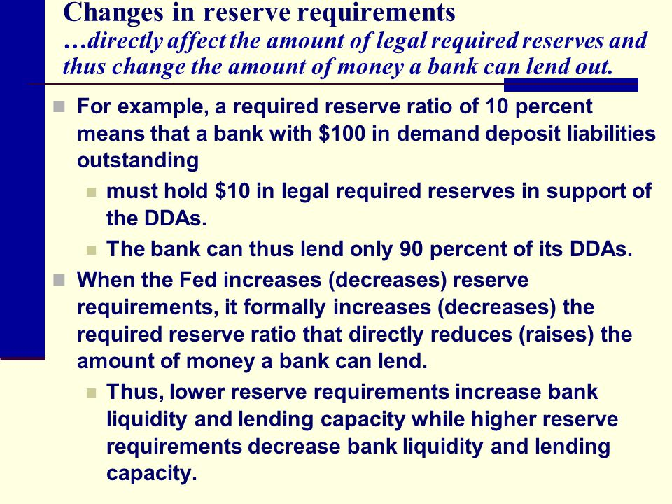 Changes in reserve requirements …directly affect the amount of legal required reserves and thus change the amount of money a bank can lend out. For ex