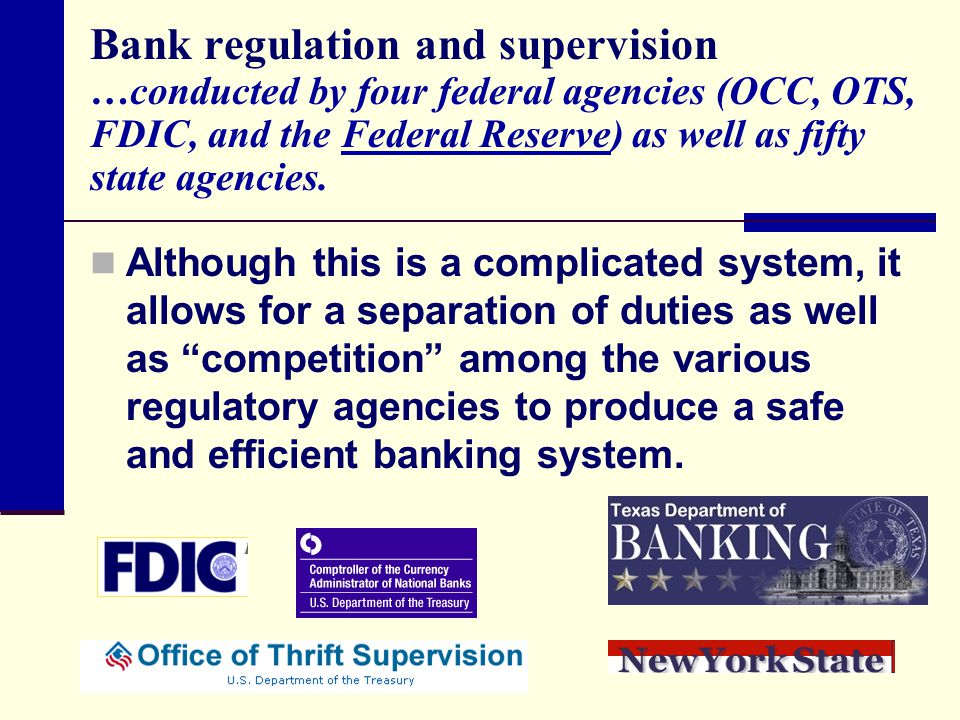 Bank regulation and supervision …conducted by four federal agencies (OCC, OTS, FDIC, and the Federal Reserve) as well as fifty state agencies.Federal