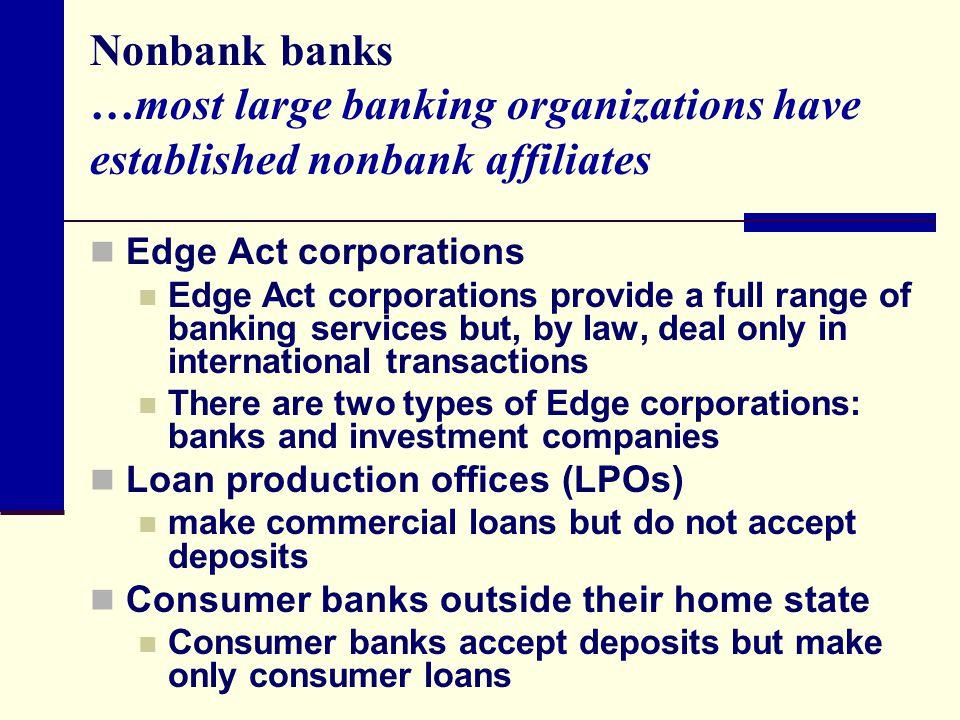 Nonbank banks …most large banking organizations have established nonbank affiliates Edge Act corporations Edge Act corporations provide a full range o