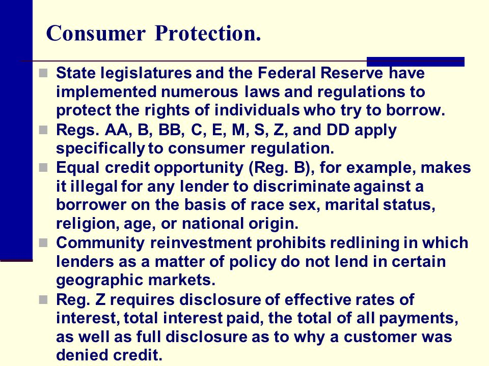 Consumer Protection. State legislatures and the Federal Reserve have implemented numerous laws and regulations to protect the rights of individuals wh