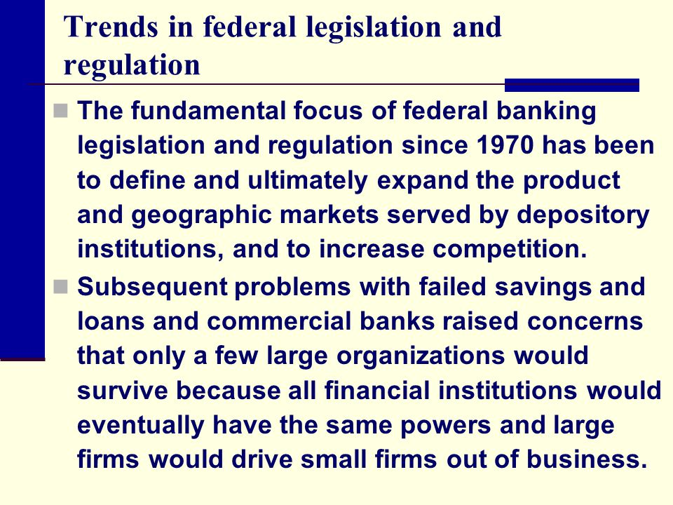 Trends in federal legislation and regulation The fundamental focus of federal banking legislation and regulation since 1970 has been to define and ult