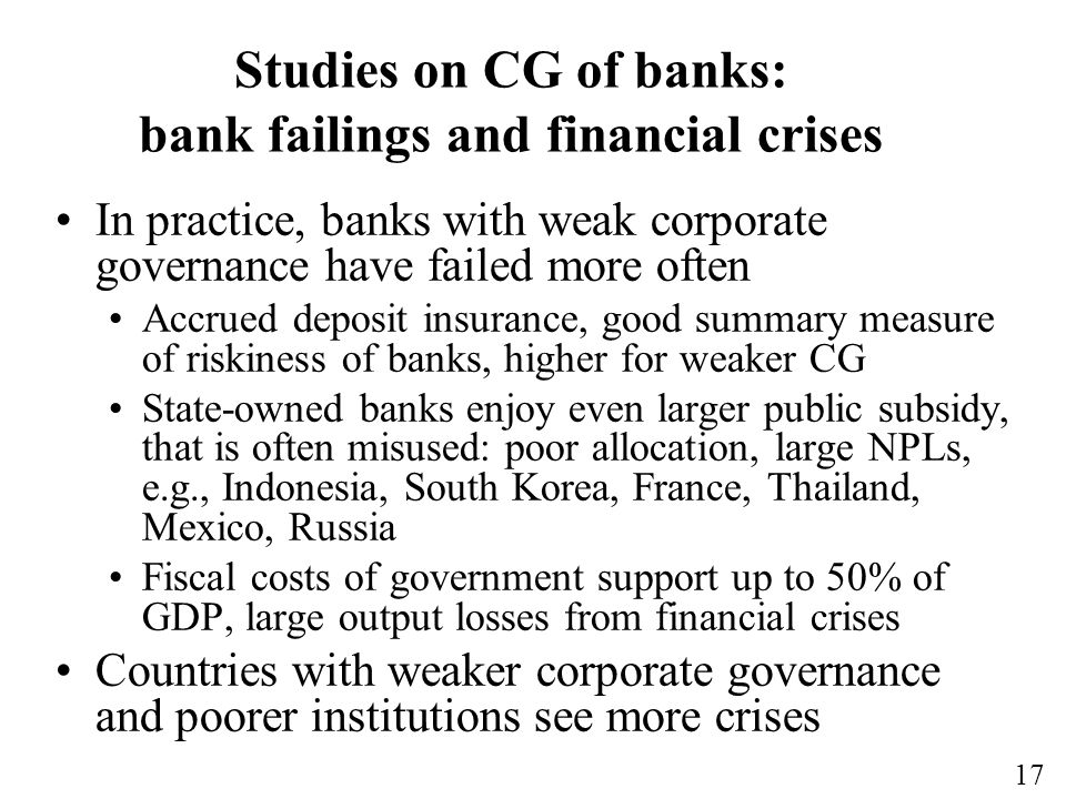 17 Studies on CG of banks: bank failings and financial crises In practice, banks with weak corporate governance have failed more often Accrued deposit insurance, good summary measure of riskiness of banks, higher for weaker CG State-owned banks enjoy even larger public subsidy, that is often misused: poor allocation, large NPLs, e.g., Indonesia, South Korea, France, Thailand, Mexico, Russia Fiscal costs of government support up to 50% of GDP, large output losses from financial crises Countries with weaker corporate governance and poorer institutions see more crises