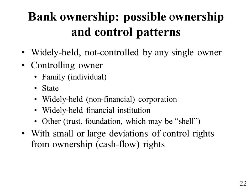 22 Bank ownership: possible ownership and control patterns Widely-held, not-controlled by any single owner Controlling owner Family (individual) State Widely-held (non-financial) corporation Widely-held financial institution Other (trust, foundation, which may be shell) With small or large deviations of control rights from ownership (cash-flow) rights