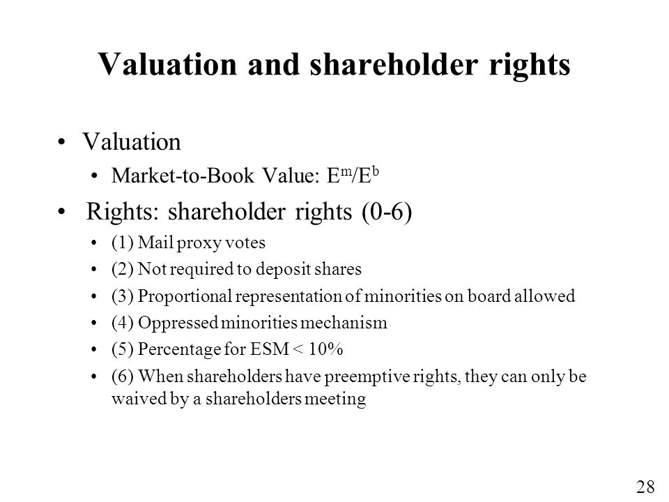 28 Valuation and shareholder rights Valuation Market-to-Book Value: E m /E b Rights: shareholder rights (0-6) (1) Mail proxy votes (2) Not required to deposit shares (3) Proportional representation of minorities on board allowed (4) Oppressed minorities mechanism (5) Percentage for ESM < 10% (6) When shareholders have preemptive rights, they can only be waived by a shareholders meeting