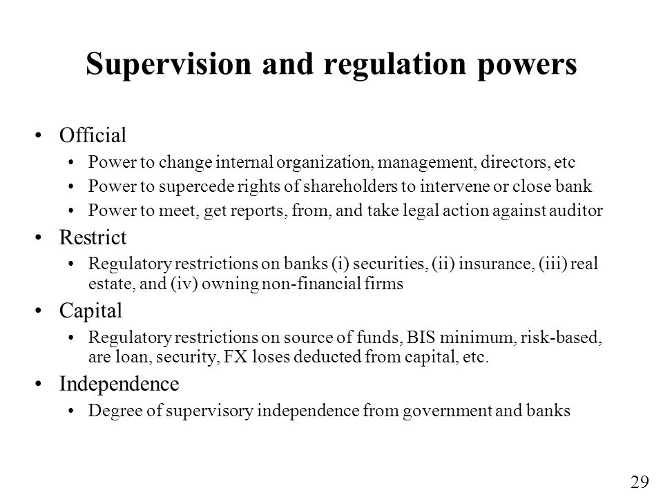 29 Supervision and regulation powers Official Power to change internal organization, management, directors, etc Power to supercede rights of shareholders to intervene or close bank Power to meet, get reports, from, and take legal action against auditor Restrict Regulatory restrictions on banks (i) securities, (ii) insurance, (iii) real estate, and (iv) owning non-financial firms Capital Regulatory restrictions on source of funds, BIS minimum, risk-based, are loan, security, FX loses deducted from capital, etc.