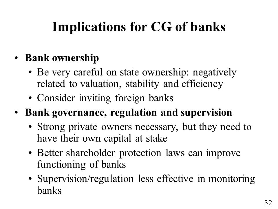 32 Implications for CG of banks Bank ownership Be very careful on state ownership: negatively related to valuation, stability and efficiency Consider inviting foreign banks Bank governance, regulation and supervision Strong private owners necessary, but they need to have their own capital at stake Better shareholder protection laws can improve functioning of banks Supervision/regulation less effective in monitoring banks