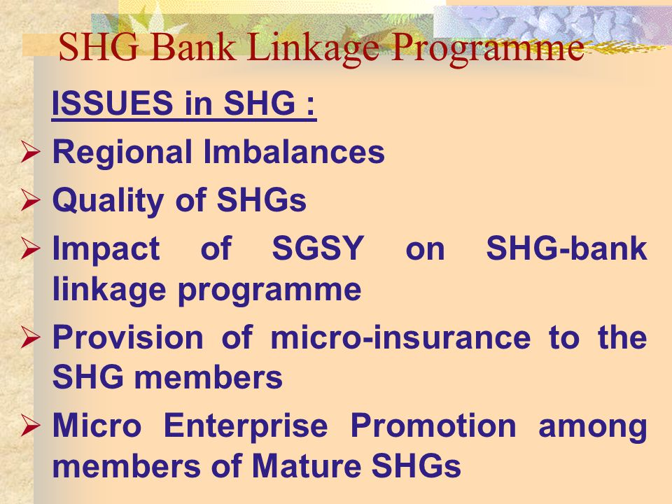 SHG Bank Linkage Programme ISSUES in SHG : Regional Imbalances Quality of SHGs Impact of SGSY on SHG-bank linkage programme Provision of micro-insurance to the SHG members Micro Enterprise Promotion among members of Mature SHGs