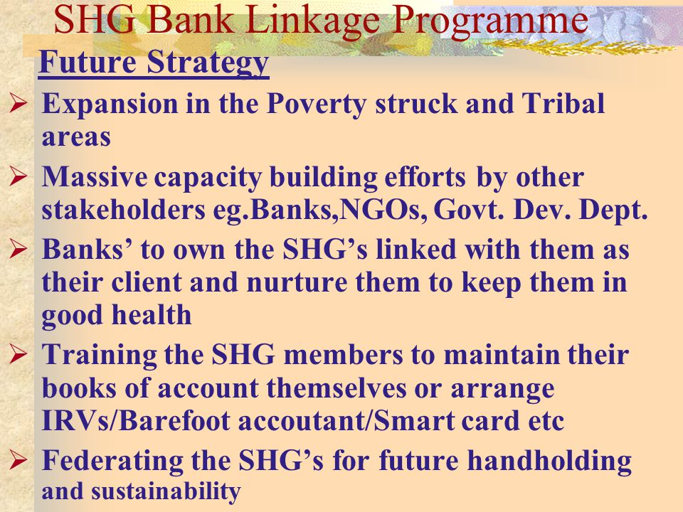 SHG Bank Linkage Programme Future Strategy Expansion in the Poverty struck and Tribal areas Massive capacity building efforts by other stakeholders eg.Banks,NGOs, Govt.