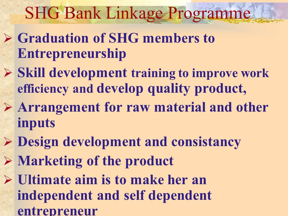 SHG Bank Linkage Programme Graduation of SHG members to Entrepreneurship Skill development training to improve work efficiency and develop quality product, Arrangement for raw material and other inputs Design development and consistancy Marketing of the product Ultimate aim is to make her an independent and self dependent entrepreneur