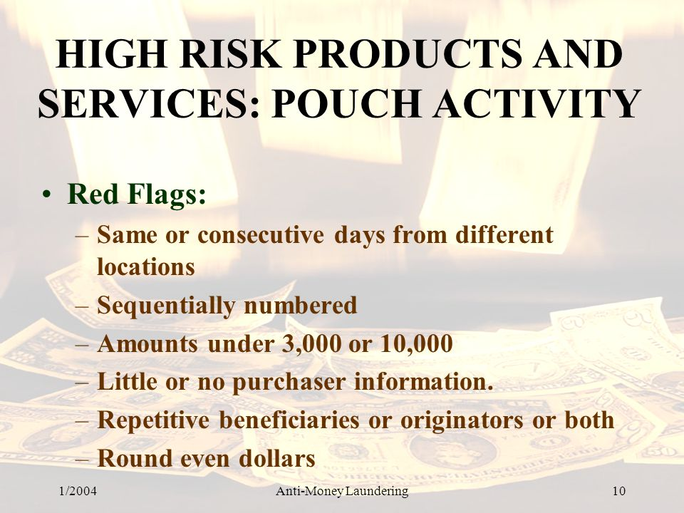 1/2004Anti-Money Laundering 10 HIGH RISK PRODUCTS AND SERVICES: POUCH ACTIVITY Red Flags: –Same or consecutive days from different locations –Sequentially numbered –Amounts under 3,000 or 10,000 –Little or no purchaser information.