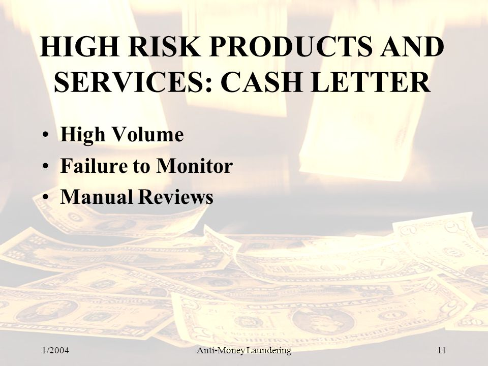 1/2004Anti-Money Laundering 11 HIGH RISK PRODUCTS AND SERVICES: CASH LETTER High Volume Failure to Monitor Manual Reviews