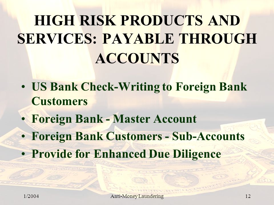 1/2004Anti-Money Laundering 12 HIGH RISK PRODUCTS AND SERVICES: PAYABLE THROUGH ACCOUNTS US Bank Check-Writing to Foreign Bank Customers Foreign Bank - Master Account Foreign Bank Customers - Sub-Accounts Provide for Enhanced Due Diligence