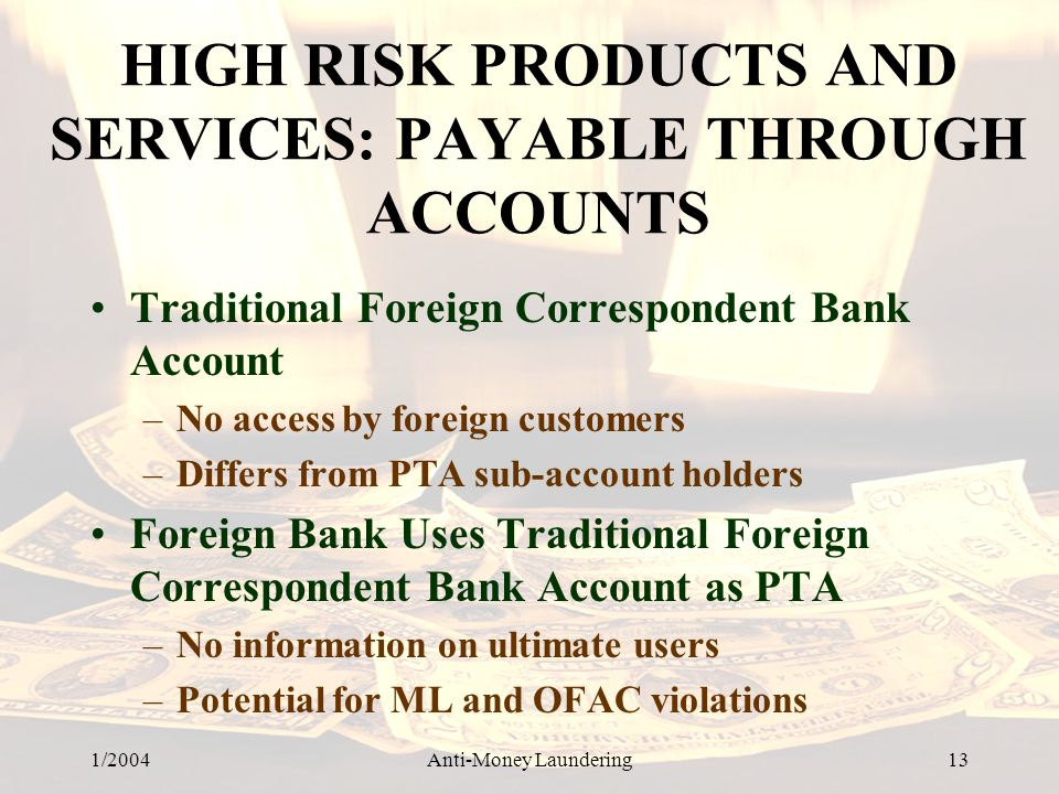 1/2004Anti-Money Laundering 13 HIGH RISK PRODUCTS AND SERVICES: PAYABLE THROUGH ACCOUNTS Traditional Foreign Correspondent Bank Account –No access by