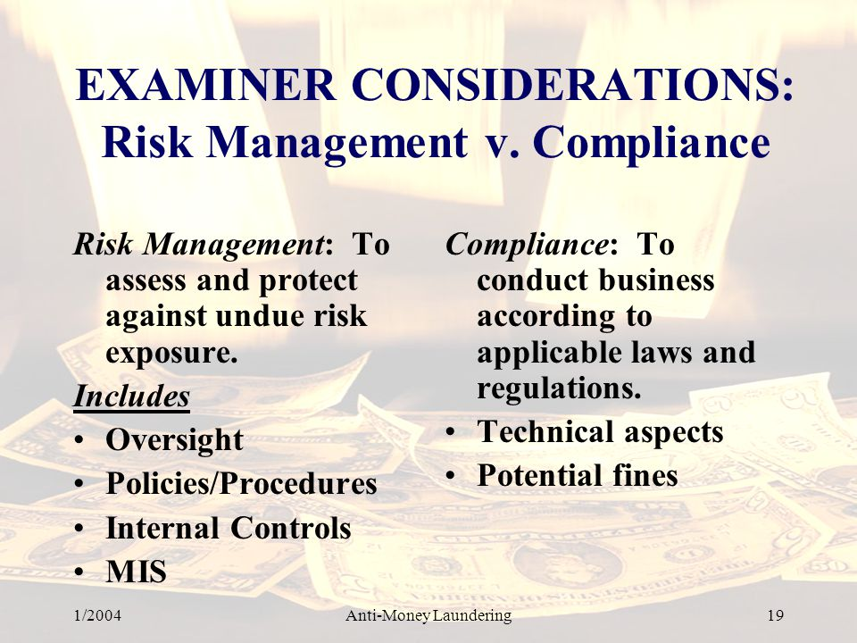 1/2004Anti-Money Laundering 19 EXAMINER CONSIDERATIONS: Risk Management v. Compliance Risk Management: To assess and protect against undue risk exposu