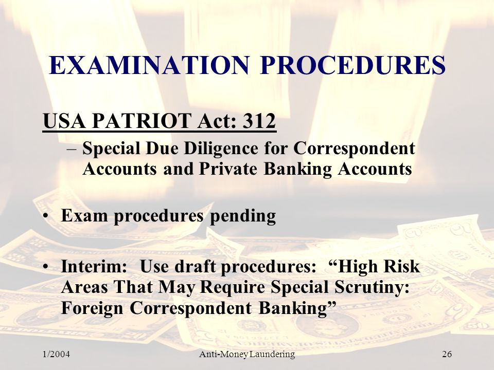 1/2004Anti-Money Laundering 26 EXAMINATION PROCEDURES USA PATRIOT Act: 312 –Special Due Diligence for Correspondent Accounts and Private Banking Accounts Exam procedures pending Interim: Use draft procedures: High Risk Areas That May Require Special Scrutiny: Foreign Correspondent Banking