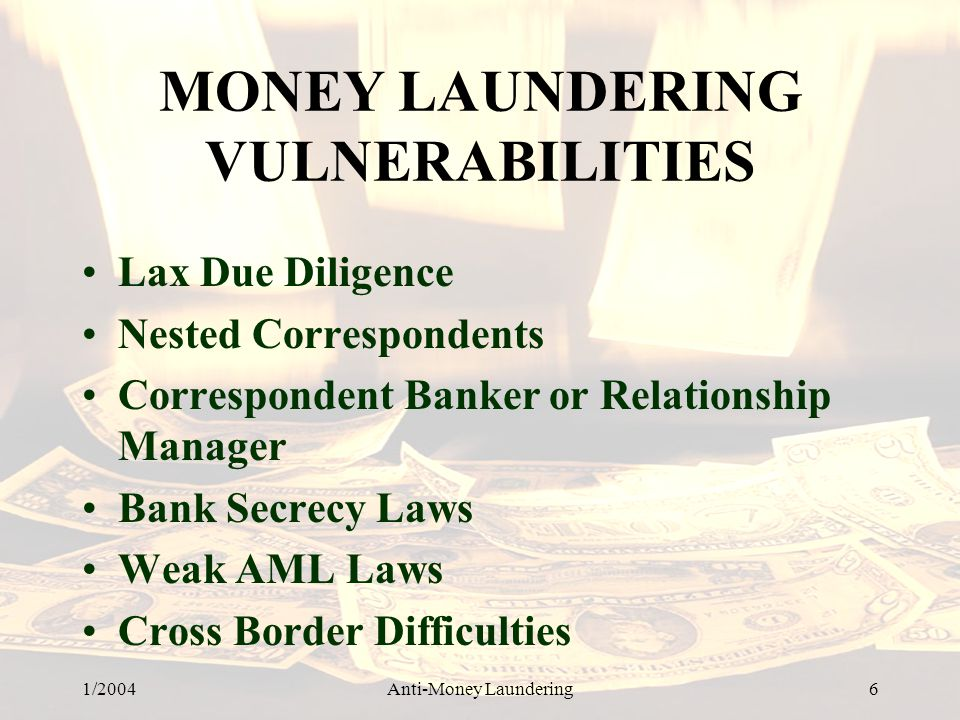 1/2004Anti-Money Laundering 6 MONEY LAUNDERING VULNERABILITIES Lax Due Diligence Nested Correspondents Correspondent Banker or Relationship Manager Bank Secrecy Laws Weak AML Laws Cross Border Difficulties
