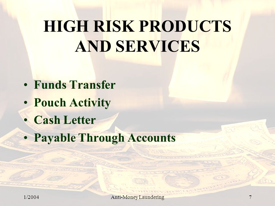 1/2004Anti-Money Laundering 7 HIGH RISK PRODUCTS AND SERVICES Funds Transfer Pouch Activity Cash Letter Payable Through Accounts