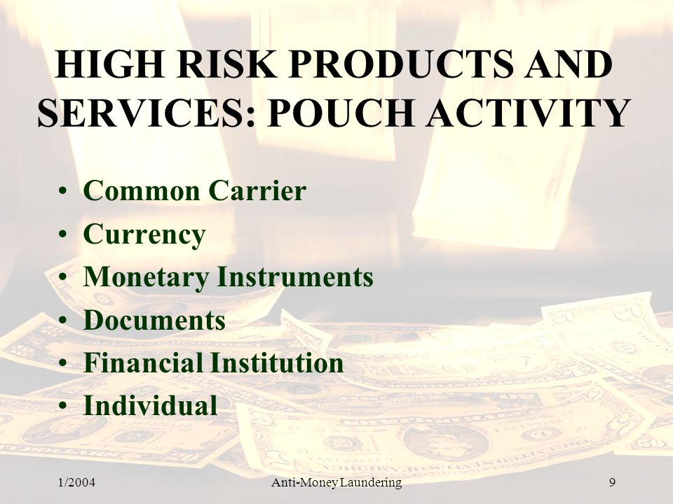 1/2004Anti-Money Laundering 9 HIGH RISK PRODUCTS AND SERVICES: POUCH ACTIVITY Common Carrier Currency Monetary Instruments Documents Financial Institution Individual