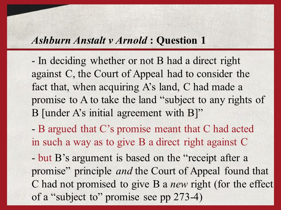 Ashburn Anstalt v Arnold : Question 1 - B argued that Cs promise meant that C had acted in such a way as to give B a direct right against C - In deciding whether or not B had a direct right against C, the Court of Appeal had to consider the fact that, when acquiring As land, C had made a promise to A to take the land subject to any rights of B [under As initial agreement with B] - but Bs argument is based on the receipt after a promise principle and the Court of Appeal found that C had not promised to give B a new right (for the effect of a subject to promise see pp 273-4)