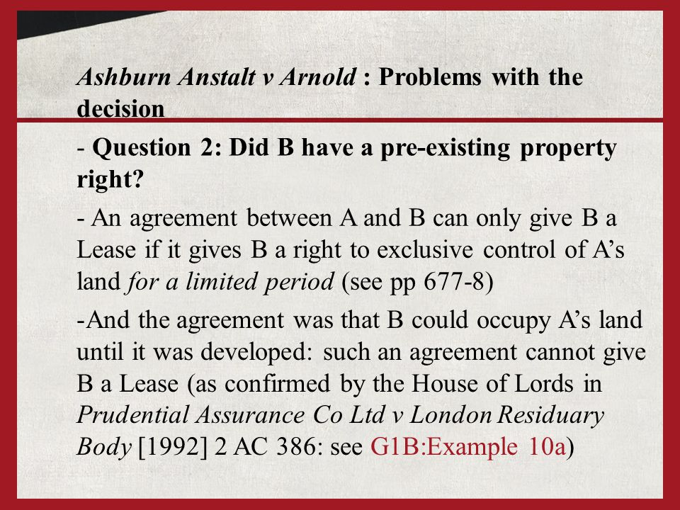 Ashburn Anstalt v Arnold : Problems with the decision - An agreement between A and B can only give B a Lease if it gives B a right to exclusive control of As land for a limited period (see pp 677-8) - Question 2: Did B have a pre-existing property right.