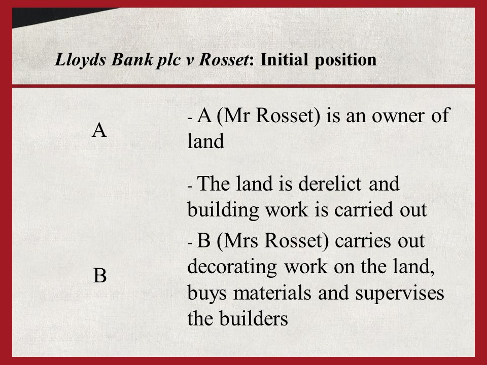 Lloyds Bank plc v Rosset: Initial position A B - A (Mr Rosset) is an owner of land - The land is derelict and building work is carried out - B (Mrs Ro