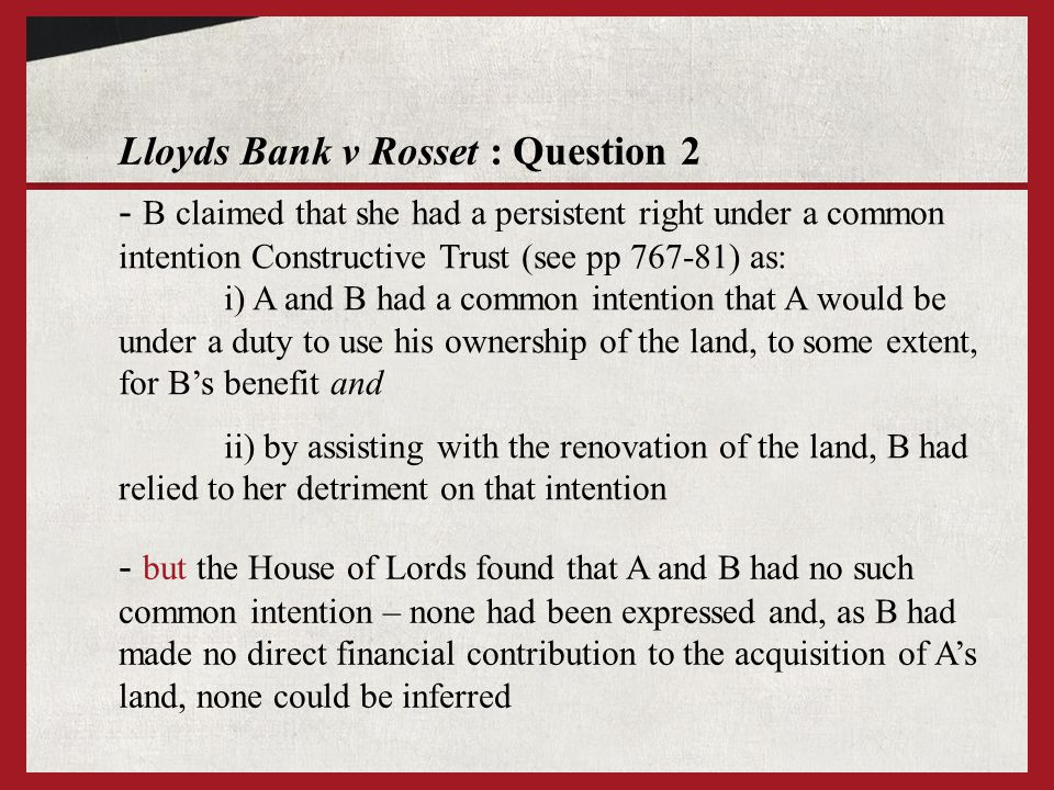 Lloyds Bank v Rosset : Question 2 - B claimed that she had a persistent right under a common intention Constructive Trust (see pp 767-81) as: i) A and B had a common intention that A would be under a duty to use his ownership of the land, to some extent, for Bs benefit and ii) by assisting with the renovation of the land, B had relied to her detriment on that intention - but the House of Lords found that A and B had no such common intention – none had been expressed and, as B had made no direct financial contribution to the acquisition of As land, none could be inferred
