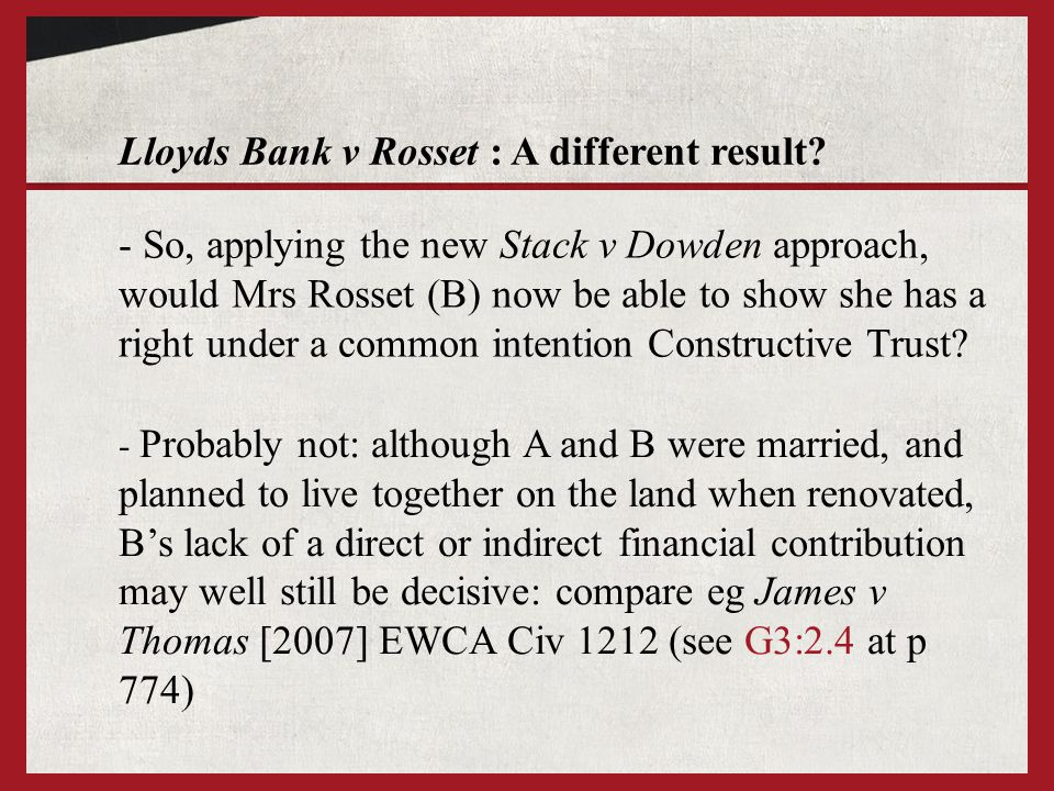 Lloyds Bank v Rosset : A different result? - So, applying the new Stack v Dowden approach, would Mrs Rosset (B) now be able to show she has a right un