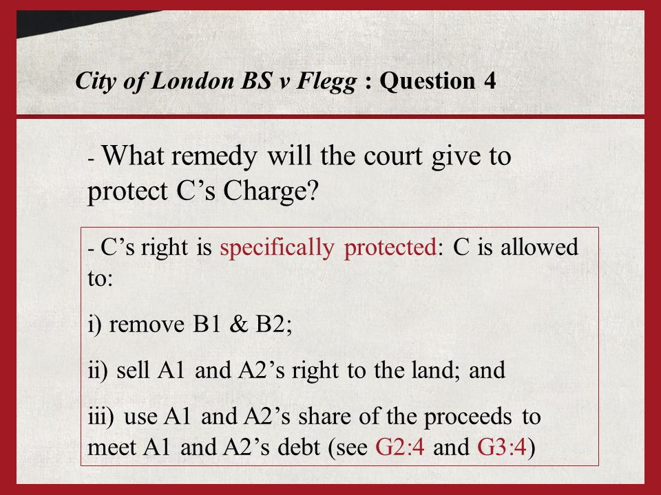 City of London BS v Flegg : Question 4 - What remedy will the court give to protect Cs Charge? - Cs right is specifically protected: C is allowed to: