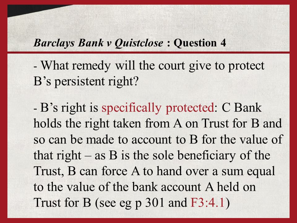 Barclays Bank v Quistclose : Question 4 - Bs right is specifically protected: C Bank holds the right taken from A on Trust for B and so can be made to account to B for the value of that right – as B is the sole beneficiary of the Trust, B can force A to hand over a sum equal to the value of the bank account A held on Trust for B (see eg p 301 and F3:4.1) - What remedy will the court give to protect Bs persistent right