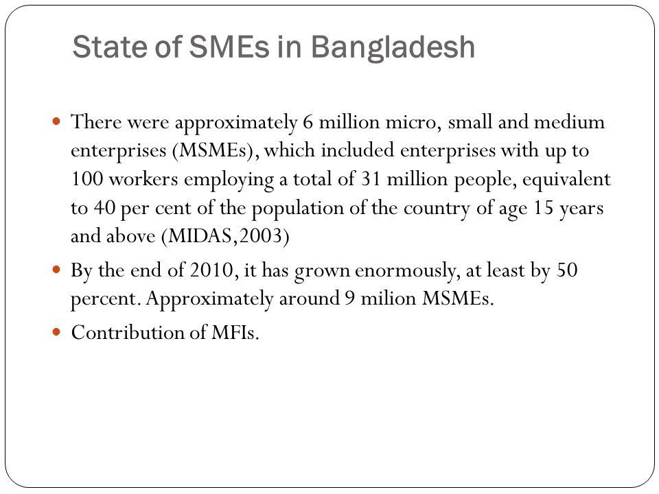 State of SMEs in Bangladesh There were approximately 6 million micro, small and medium enterprises (MSMEs), which included enterprises with up to 100