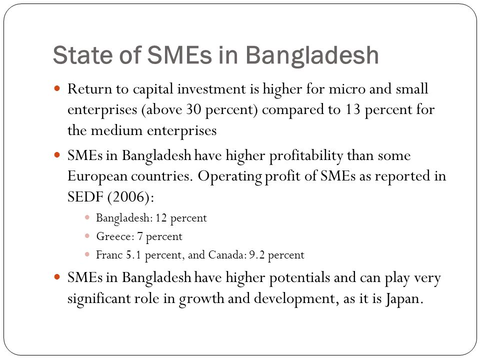 State of SMEs in Bangladesh Return to capital investment is higher for micro and small enterprises (above 30 percent) compared to 13 percent for the m
