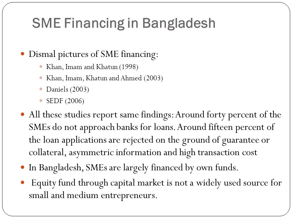 SME Financing in Bangladesh Dismal pictures of SME financing: Khan, Imam and Khatun (1998) Khan, Imam, Khatun and Ahmed (2003) Daniels (2003) SEDF (20