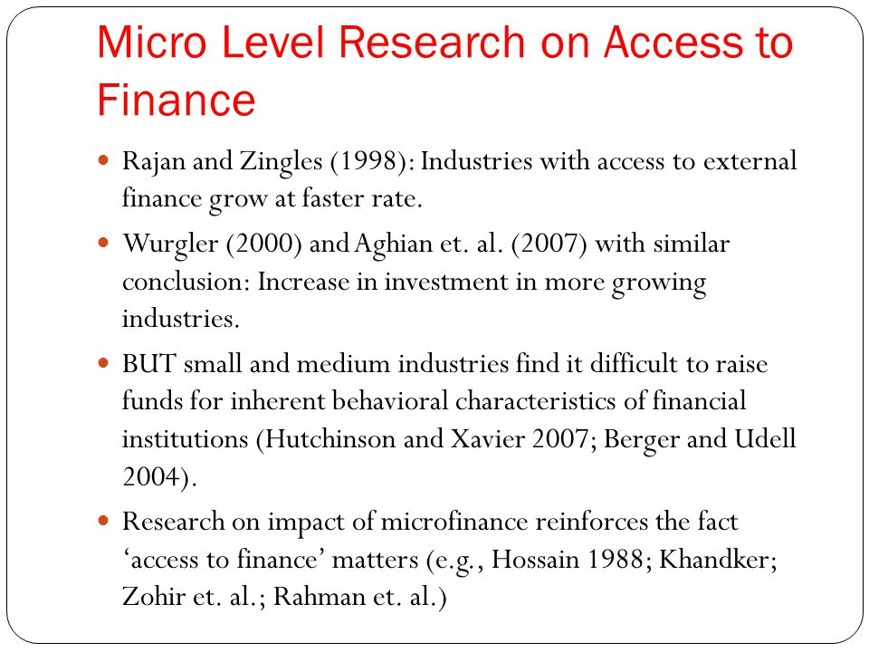 Micro Level Research on Access to Finance Rajan and Zingles (1998): Industries with access to external finance grow at faster rate. Wurgler (2000) and