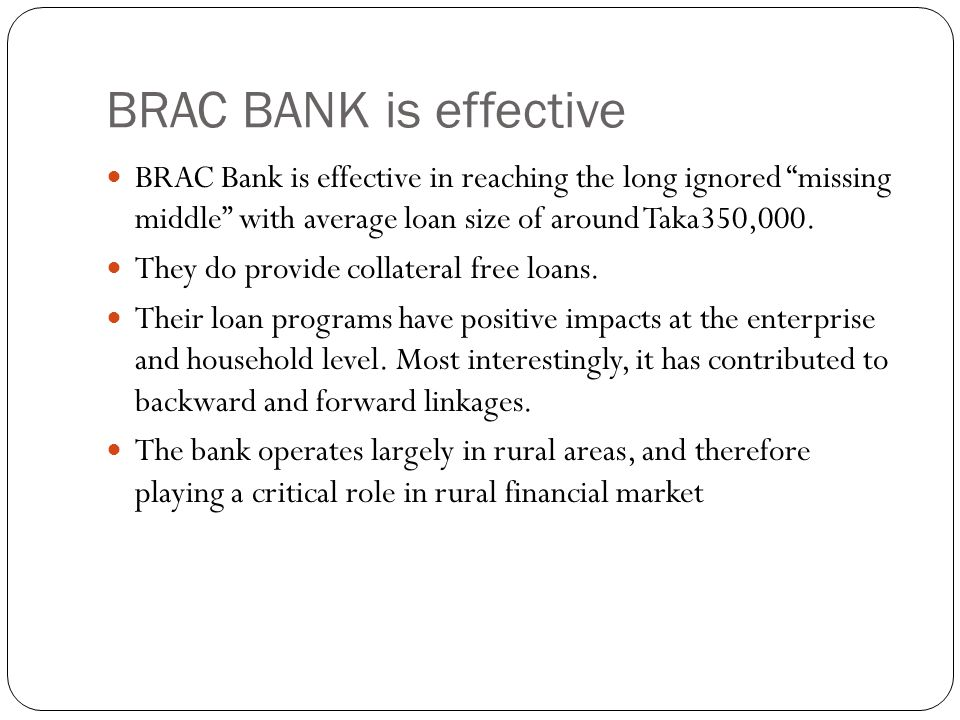 BRAC BANK is effective BRAC Bank is effective in reaching the long ignored missing middle with average loan size of around Taka350,000. They do provid