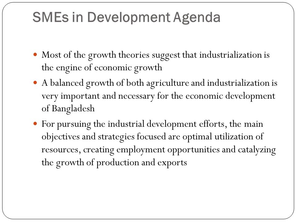 SMEs in Development Agenda Most of the growth theories suggest that industrialization is the engine of economic growth A balanced growth of both agric