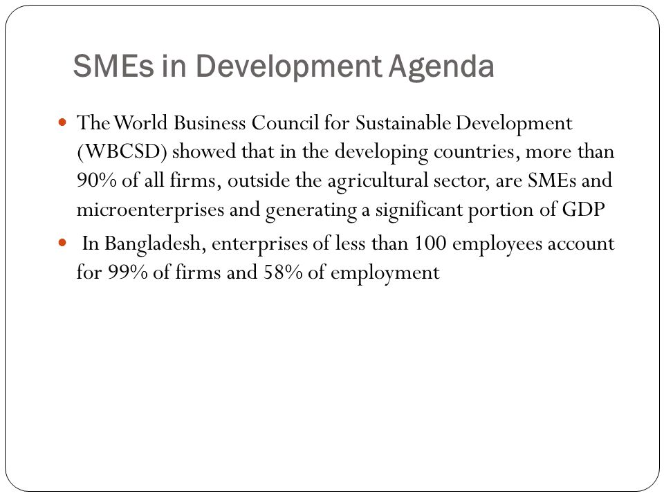 SMEs in Development Agenda The World Business Council for Sustainable Development (WBCSD) showed that in the developing countries, more than 90% of al