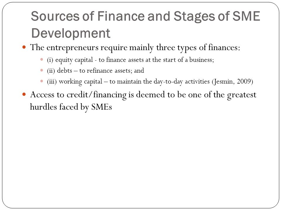 Sources of Finance and Stages of SME Development The entrepreneurs require mainly three types of finances: (i) equity capital - to finance assets at t