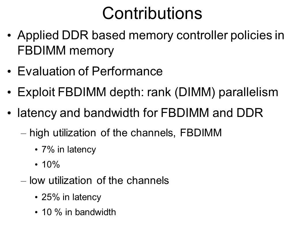 Contributions Applied DDR based memory controller policies in FBDIMM memory Evaluation of Performance Exploit FBDIMM depth: rank (DIMM) parallelism latency and bandwidth for FBDIMM and DDR – high utilization of the channels, FBDIMM 7% in latency 10% – low utilization of the channels 25% in latency 10 % in bandwidth