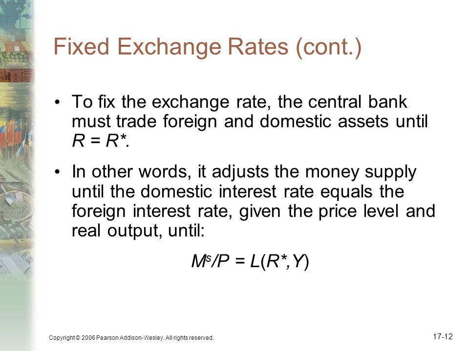 Copyright © 2006 Pearson Addison-Wesley. All rights reserved. 17-12 Fixed Exchange Rates (cont.) To fix the exchange rate, the central bank must trade