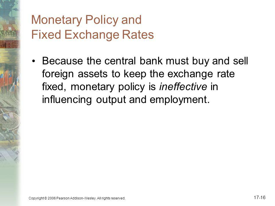 Copyright © 2006 Pearson Addison-Wesley. All rights reserved. 17-16 Monetary Policy and Fixed Exchange Rates Because the central bank must buy and sel