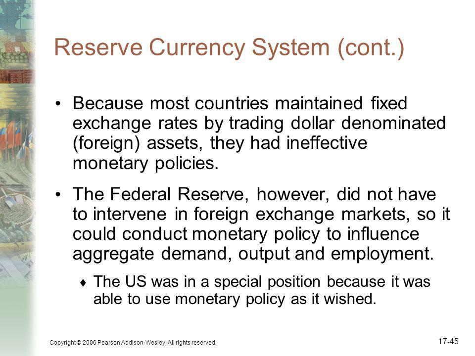 Copyright © 2006 Pearson Addison-Wesley. All rights reserved. 17-45 Reserve Currency System (cont.) Because most countries maintained fixed exchange r