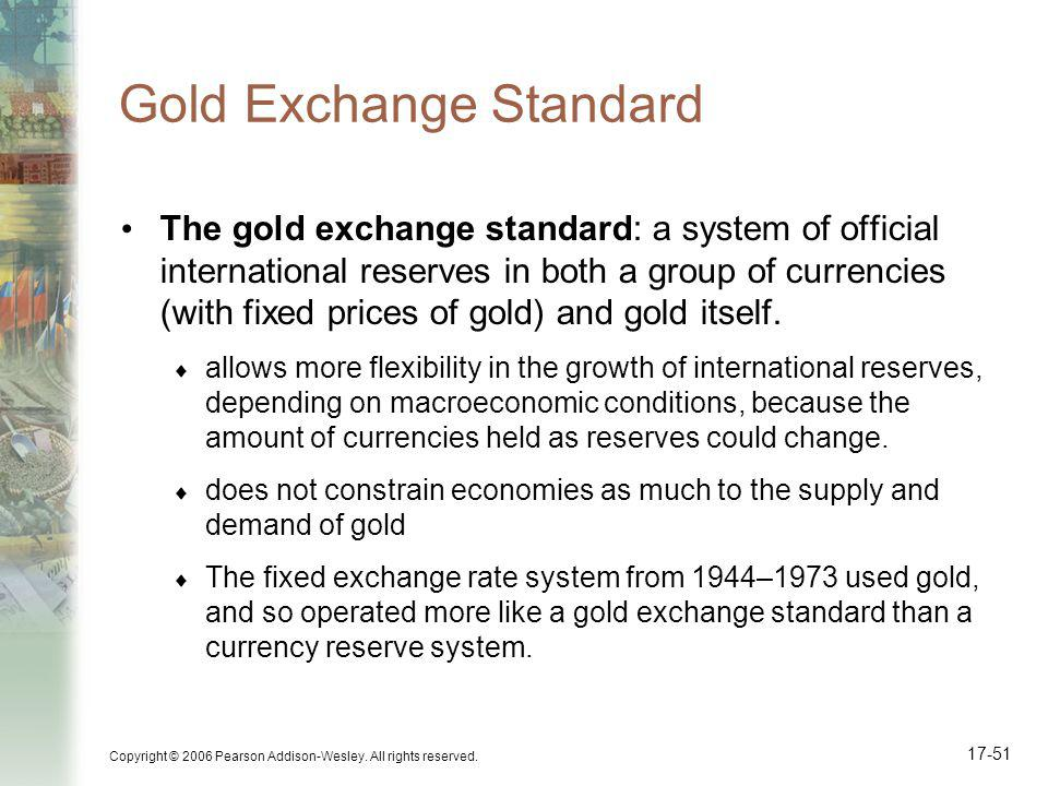 Copyright © 2006 Pearson Addison-Wesley. All rights reserved. 17-51 Gold Exchange Standard The gold exchange standard: a system of official internatio