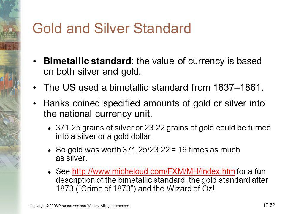 Copyright © 2006 Pearson Addison-Wesley. All rights reserved. 17-52 Gold and Silver Standard Bimetallic standard: the value of currency is based on bo