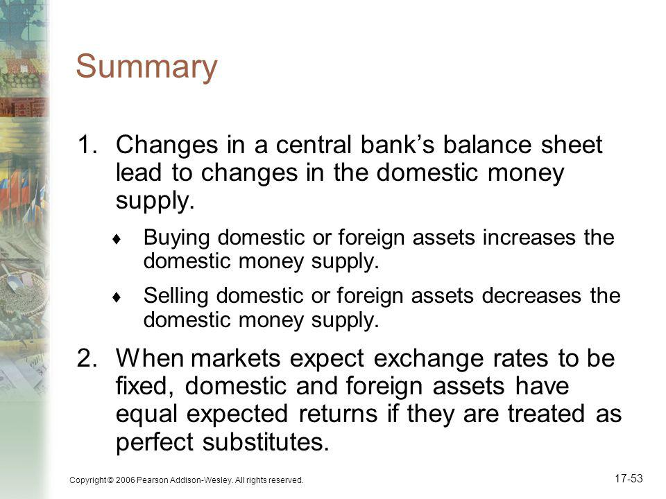 Copyright © 2006 Pearson Addison-Wesley. All rights reserved. 17-53 Summary 1.Changes in a central banks balance sheet lead to changes in the domestic