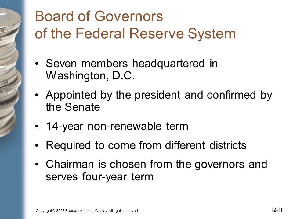 Copyright © 2007 Pearson Addison-Wesley. All rights reserved. 12-11 Board of Governors of the Federal Reserve System Seven members headquartered in Wa