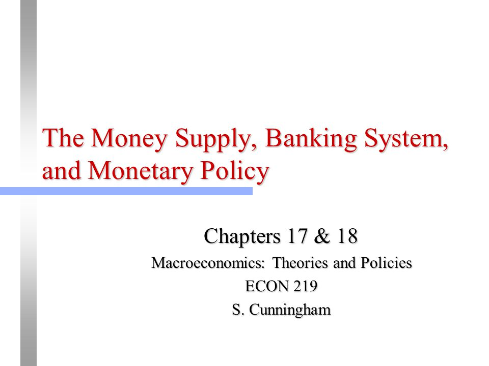 The Money Supply, Banking System, and Monetary Policy Chapters 17 & 18 Macroeconomics: Theories and Policies ECON 219 S. Cunningham