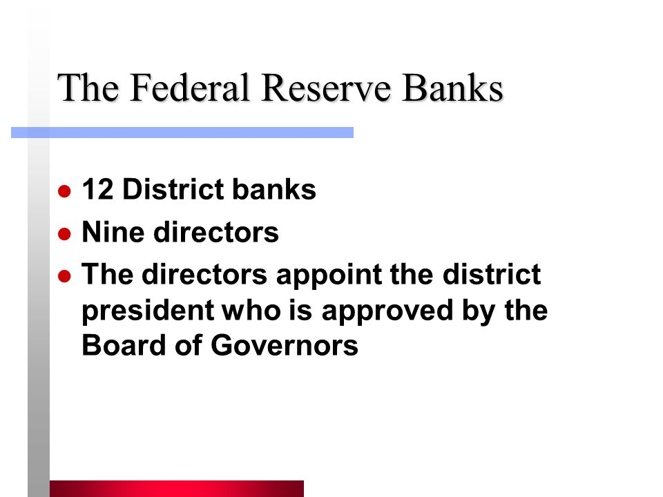 The Federal Reserve Banks 12 District banks Nine directors The directors appoint the district president who is approved by the Board of Governors