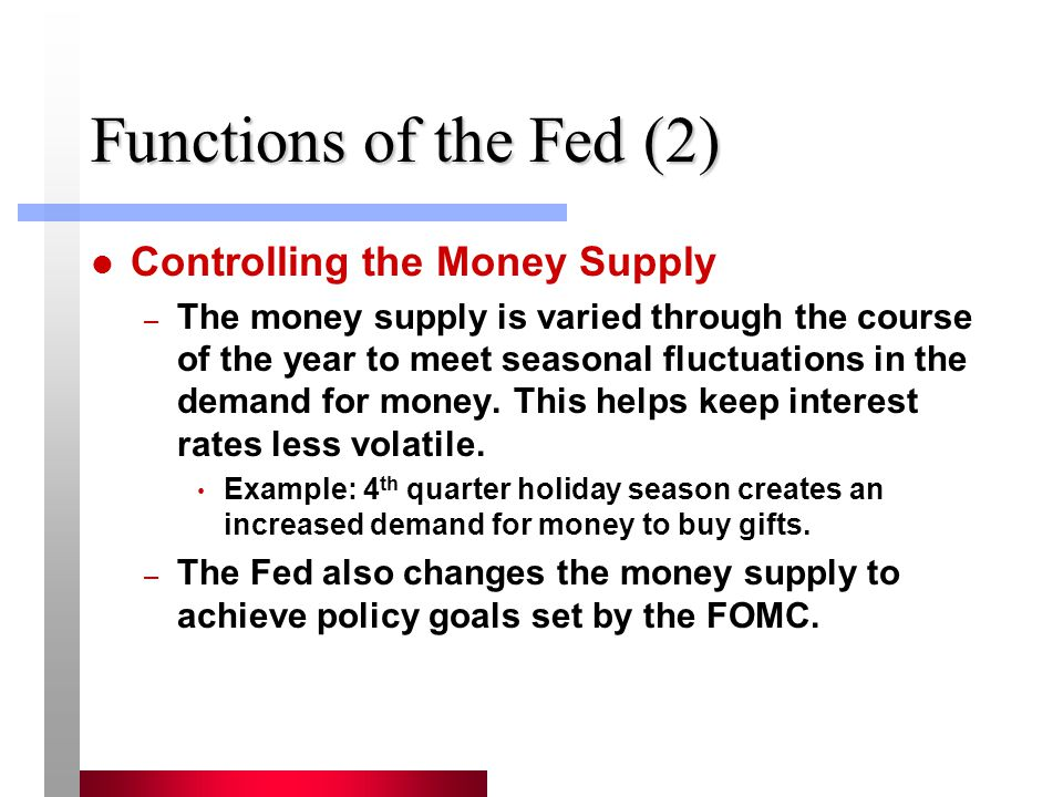 Functions of the Fed (2) Controlling the Money Supply – The money supply is varied through the course of the year to meet seasonal fluctuations in the